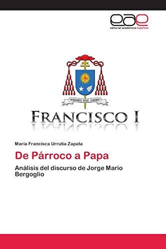 De Párroco a Papa: Análisis del discurso de Jorge Mario Bergoglio (Paperback): María Francisca ...