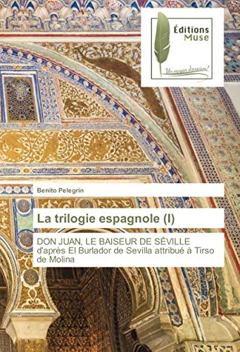 9786202290517: La trilogie espagnole (I): DON JUAN, LE BAISEUR DE SÉVILLE d'après El Burlador de Sevilla attribué à Tirso de Molina (OMN.MUSE.LITT.)