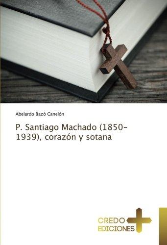 P. Santiago Machado (1850-1939), corazón y sotana: Abelardo Bazó Canelón