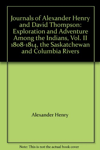 Journals of Alexander Henry and David Thompson: Exploration and Adventure Among the Indians, Vol. ...