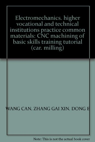 9787111220473: Electromechanics. higher vocational and technical institutions practice common materials: CNC machining of basic skills training tutorial (car. milling)