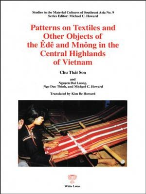 Patterns on Textiles and Other Objects of the Ede and Mnong in the Central Highlands of Vietnam :Studies in the Material Cultures of Southeast Asia No. 9 Series Editor: Michael C. Howard (9787448009093) by Chu Thai Son