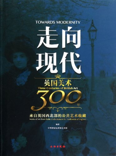 Towards Modernity: Three Centuries of British Art. Works of Art from Public Collections in the ...