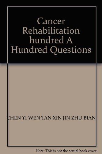 Cancer Rehabilitation hundred A Hundred Questions(Chinese Edition): CHEN YI WEN TAN XIN JIN ZHU ...
