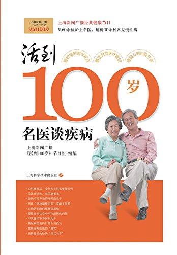 Live to be 100 - doctors talk about disease(Chinese Edition): SHANG HAI XIN WEN GUANG BO JIE MU ZU
