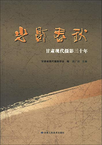 Gansu modern photography of light and shadow spring and autumn: three decades(Chinese Edition): GAN...