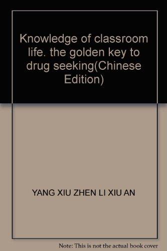Knowledge of classroom life. the golden key to drug seeking(Chinese Edition): YANG XIU ZHEN LI XIU ...