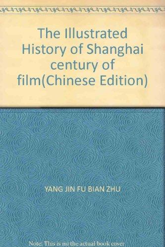 The Illustrated History of Shanghai century of film(Chinese Edition): YANG JIN FU BIAN ZHU