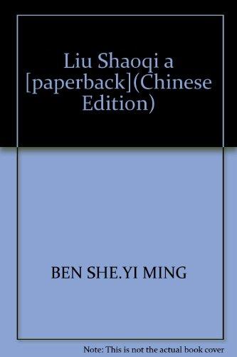 Liu Shaoqi a [paperback](Chinese Edition): BEN SHE.YI MING