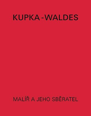 Kupka-Waldes: The artist and his collector : works of Frantisek Kupka in the Jindrich Waldes ...