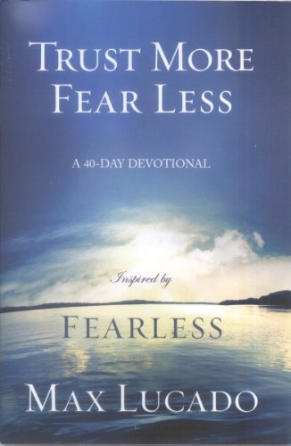 Trust More Fear Less: A 40-Day Devotional (8031452792) by Lucado, Max