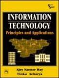 Information Technology: Principles and Applications: Ajoy Kumar Ray,Tinku