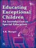 Educating Exceptional Children: An Introduction to Special Education: S.K. Mangal