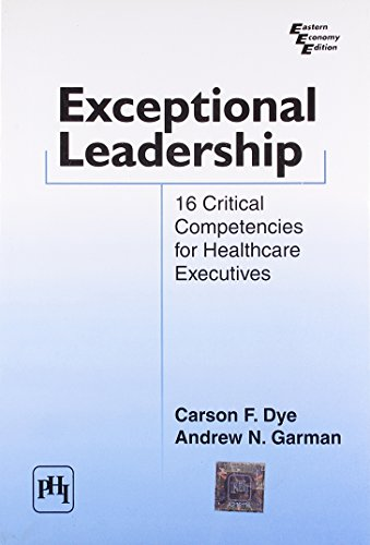 Exceptional Leadership: 16 Critical Competencies for Healthcare Executives: Andrew N. Garman,Carson...