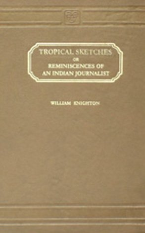 Tropical Sketches Or, Reminiscences Of an Indian Journalist- 2 Vols.: William Knightton
