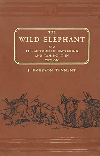 The Wild Elephant And The Method Of Capturing And Taming It In Ceylon: James Emerson Tennent