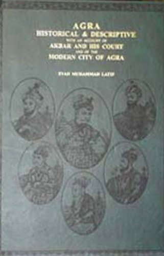 AGRA: Historical & Descriptive With an Account of Akbar and His Court and of the Modern City of...