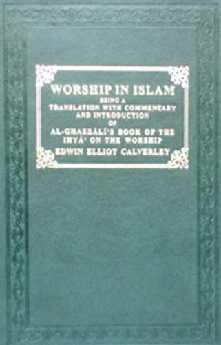 Worship in Islam: Book of the Ihya: A.Ghazzali and E.E.Calverley