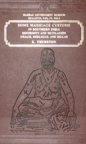 Some Marriage Customs in Southern India; Deformity and Mutilation: Uralis, Sholagas, and Irulas, ...