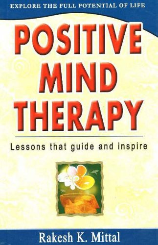 Positive Mind Therapy - Explore the Full: Rakesh K Mittal