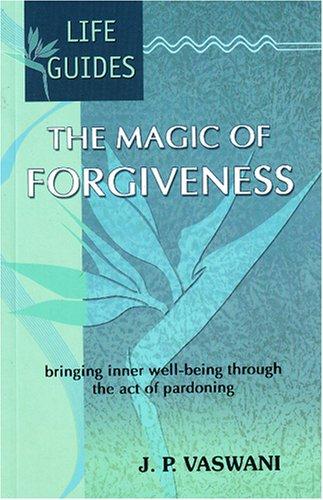 The Magic of Forgiveness: Bringing Inner Well-being Through the Act of Pardoning: J.P. Vaswani
