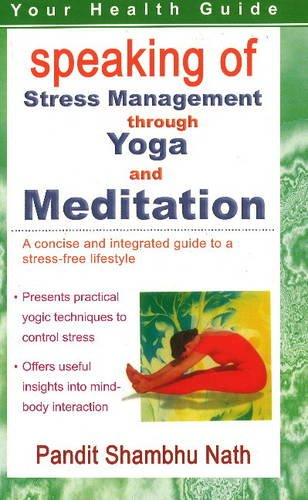 Speaking of Stress Management Through Yoga and Mediation: A Concise and Integrated Guide to a ...