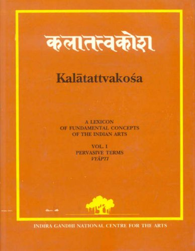 Kalatattvakosa (A Lexicon of Fundamental Concepts of the Indian Arts): Volume I: Pervasive Terms ...