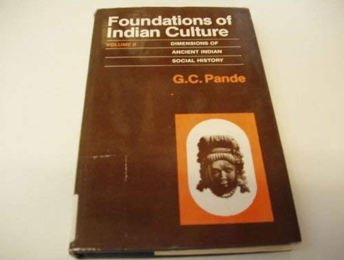 FOUNDATIONS OF INDIAN CULTURE Volume II : Dimensions of Ancient Indian Culture: G C Pande