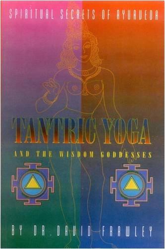Tantric Yoga and the Wisdom Goddesses: Spiritual Secrets of Ayurveda: David Frawley