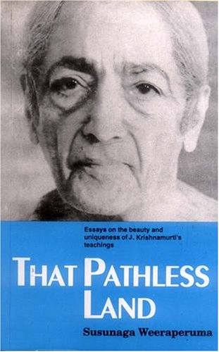 That Pathless Land: Essays on the Beauty and Uniqueness of J. Krishnamurti's Teachings: ...