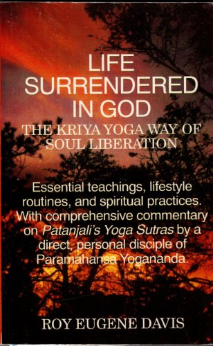 Life Surrendered in God: The Philosophy and Practices of Kriya Yoga: Roy Eugene Davis