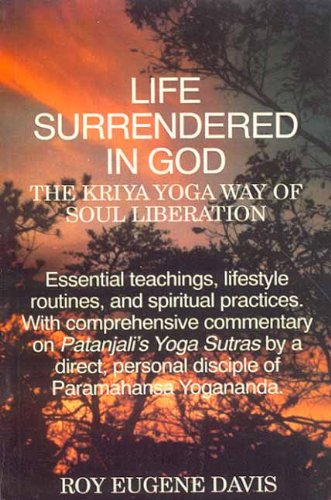 Life Surrendered In God: The Philosophy And Practices Of Kriya Yoga; The Kriya Yoga Way Of Soul L...
