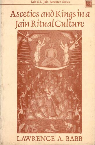 Ascetics and Kings in a Jain Ritual Culture (Lala S.L.Jain Research Series): Lawrence A. Babb