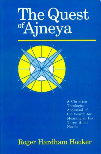 The Quest of Ajneya: A Christian Theological Appraisal of the Search for Meaning in His Three Hindi...