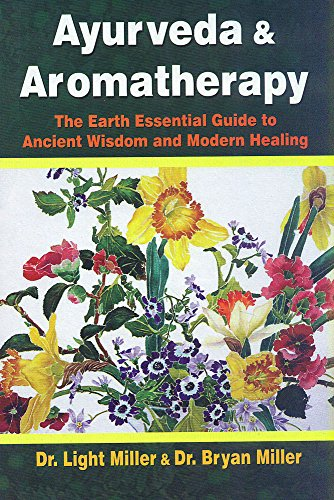 Ayurveda and Aromatherapy: The Earth Essential Guide to Ancient Wisdom and Modern Healing: Dr Light...