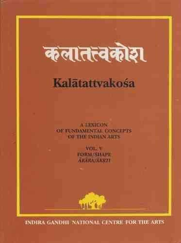 Kalatattvakosa (A Lexicon of Fundamental Concepts of the Indian Arts): Volume V: Form/Shape (Akar...