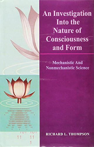 An Investigation into the Nature of Consciousness and Form: Mechanistic and Nonmechanistic Science:...