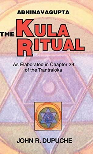 Abhinavagupta: The Kula Ritual As Elaborated in Chapter 29 of the Tantraloka (Chapter 20): Dupuche,...