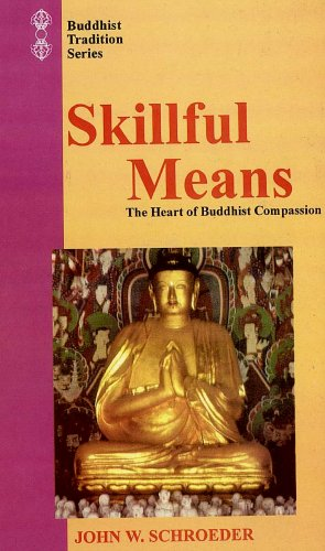 Skillful Means: The Heart of Buddhist Compassion: John W. Schroeder; Foreword By Thomas P. Kasulis