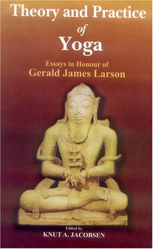 Theory and Practice of Yoga: Essays in Honour of Gerald James Larson (8120832329) by Knut A. Jacobsen