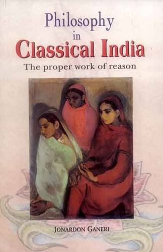 9788120833371: Philosophy in Classical India: The Proper Work of Reason