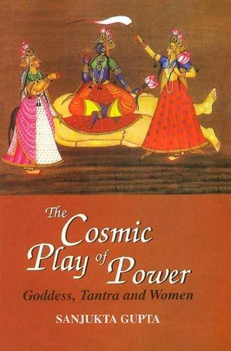 The Cosmic Play of Power: Goddess, Tantra and Women: Sanjukta Gupta