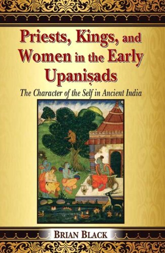Priests, Kings, and Women in the Early Upanisads: The Character of the Self in Ancient India: Brian...