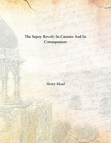 The Sepoy Revolt: Its Casuses And Its Consequences: Henry Mead