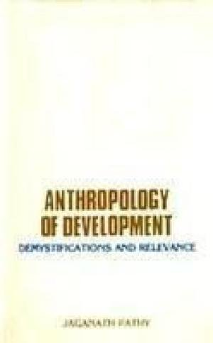 Anthropology of Development: Demystification and Relevance: Jaganath Pathy