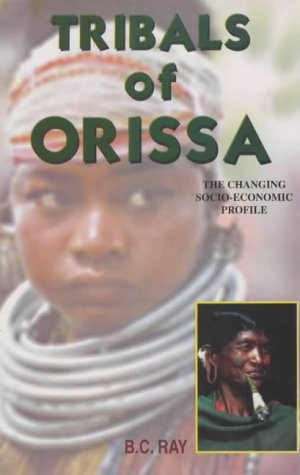 Tribals of Orissa : The Changing Socio-Economic: B C Ray