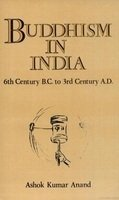 Buddhism in India: 6th Century B.C. to 3rd Century A.D.: Ashok Kumar Anand