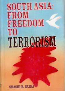 South Asia: From Freedom to Terrorism: Shashi B Sahai