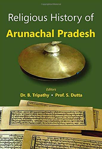 Religious History of Arunachal Pradesh: B. Tripathy & S. Dutta (Eds)