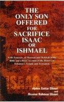 9788121210294: The Only Son Offered for Sacrifice Isaac or Ishmael With Zamzam, al-Marwah and Makkah in the Bible and A Brief Account of the History of Solomon's Temples and Jerusalem